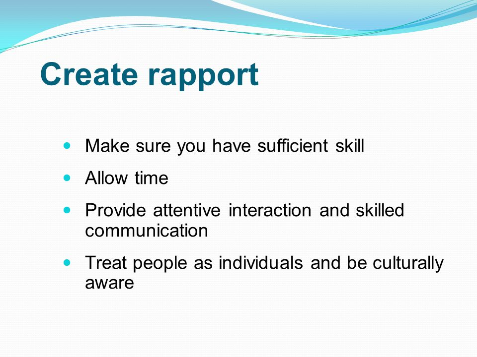 Create rapport Make sure you have sufficient skill Allow time Provide attentive interaction and skilled communication Treat people as individuals and