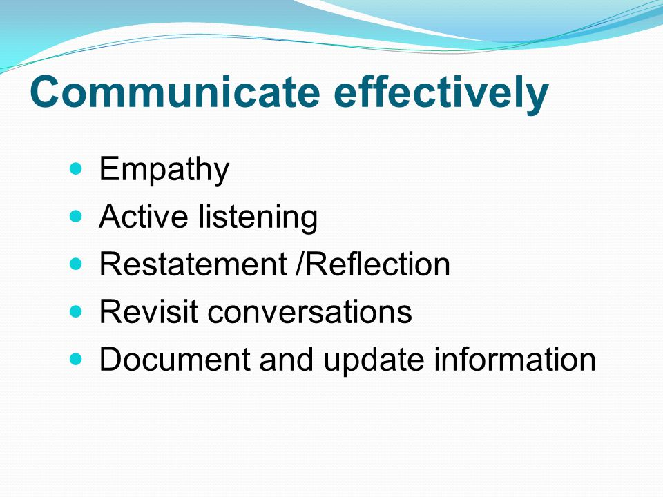 Communicate effectively Empathy Active listening Restatement /Reflection Revisit conversations Document and update information