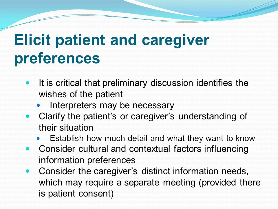 Elicit patient and caregiver preferences It is critical that preliminary discussion identifies the wishes of the patient Interpreters may be necessary