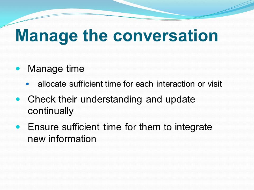 Manage time allocate sufficient time for each interaction or visit Check their understanding and update continually Ensure sufficient time for them to integrate new information Manage the conversation