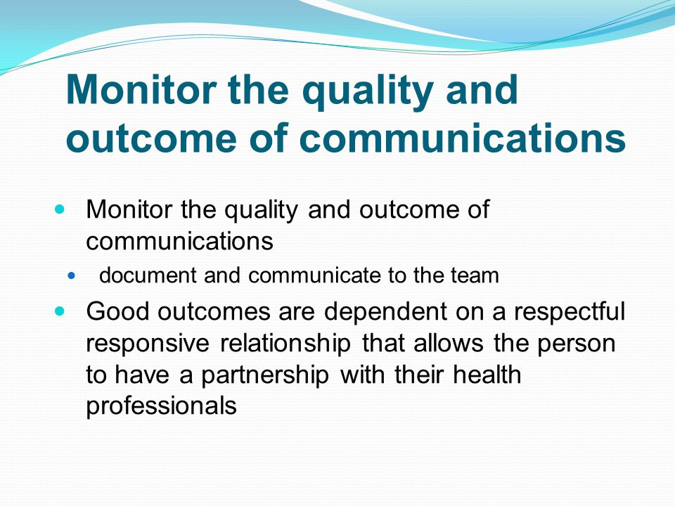 Monitor the quality and outcome of communications document and communicate to the team Good outcomes are dependent on a respectful responsive relation