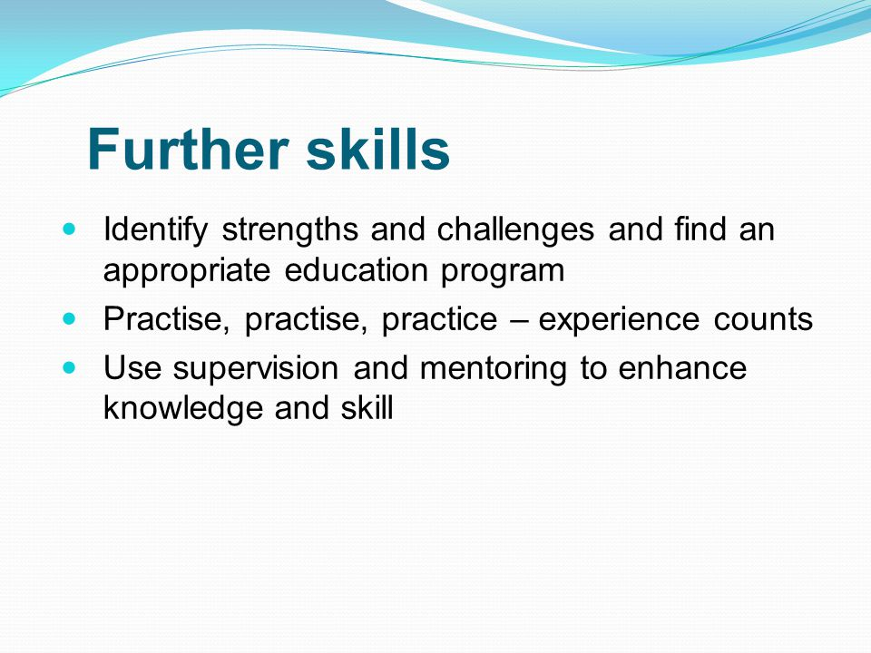 Further skills Identify strengths and challenges and find an appropriate education program Practise, practise, practice – experience counts Use superv