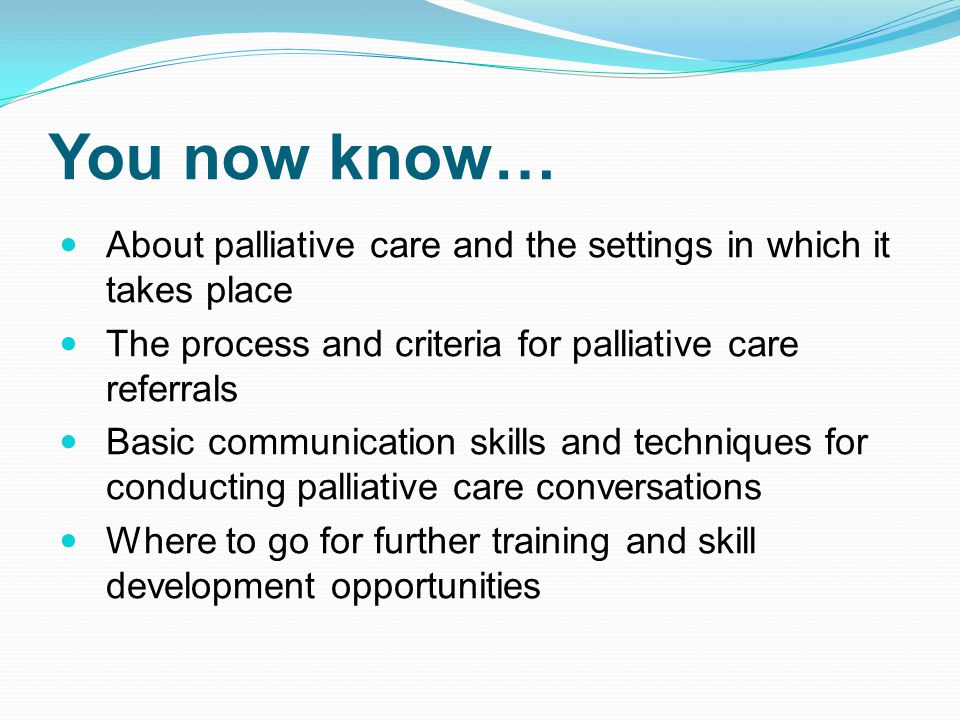 You now know… About palliative care and the settings in which it takes place The process and criteria for palliative care referrals Basic communication skills and techniques for conducting palliative care conversations Where to go for further training and skill development opportunities