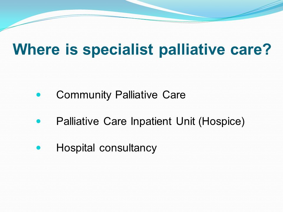 Provides assistance to patients, families and carers in their home Different agencies have different service models Staff work in conjunction with local services and the GP Provides access to specialist palliative care and expertise What is community palliative care?