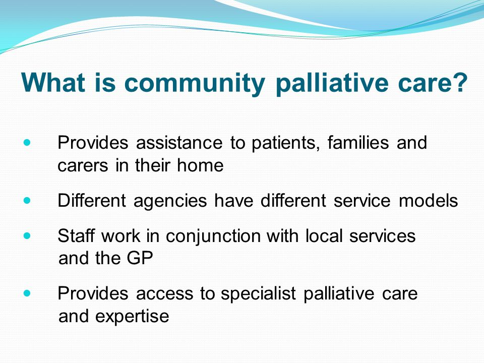 Provides assistance to patients, families and carers in their home Different agencies have different service models Staff work in conjunction with loc