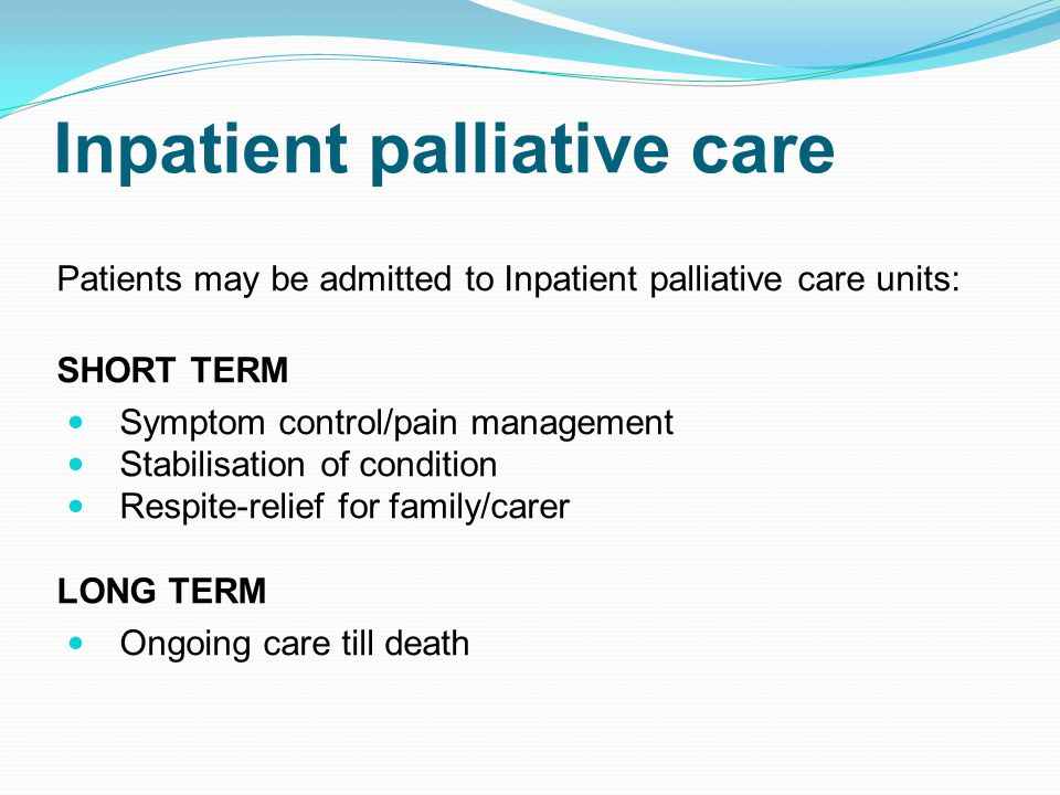 Inpatient palliative care Patients may be admitted to Inpatient palliative care units: SHORT TERM Symptom control/pain management Stabilisation of condition Respite-relief for family/carer LONG TERM Ongoing care till death