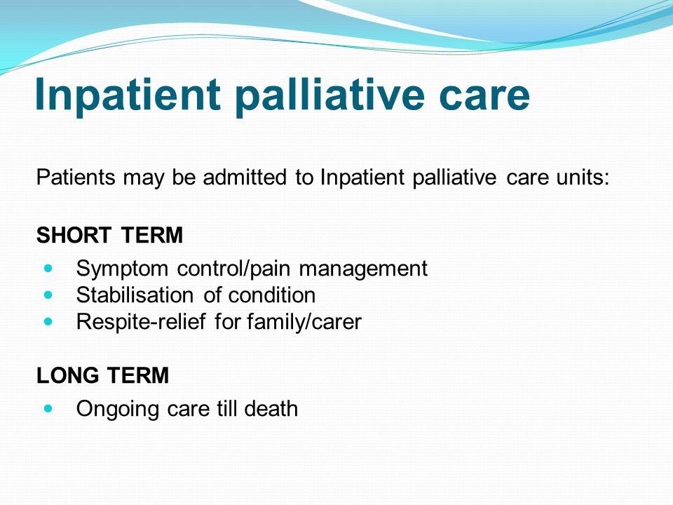 Inpatient palliative care Patients may be admitted to Inpatient palliative care units: SHORT TERM Symptom control/pain management Stabilisation of con