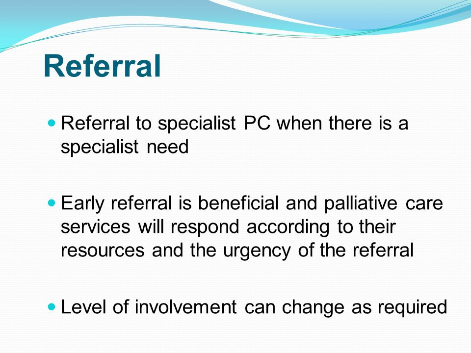 Referral Referral to specialist PC when there is a specialist need Early referral is beneficial and palliative care services will respond according to