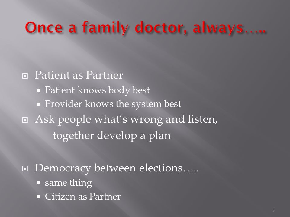 3  Patient as Partner  Patient knows body best  Provider knows the system best  Ask people what's wrong and listen, together develop a plan  Democracy between elections…..