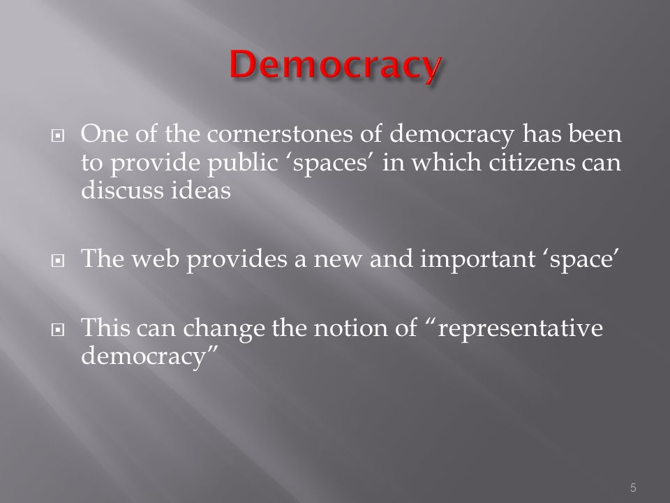 5  One of the cornerstones of democracy has been to provide public 'spaces' in which citizens can discuss ideas  The web provides a new and important 'space'  This can change the notion of representative democracy