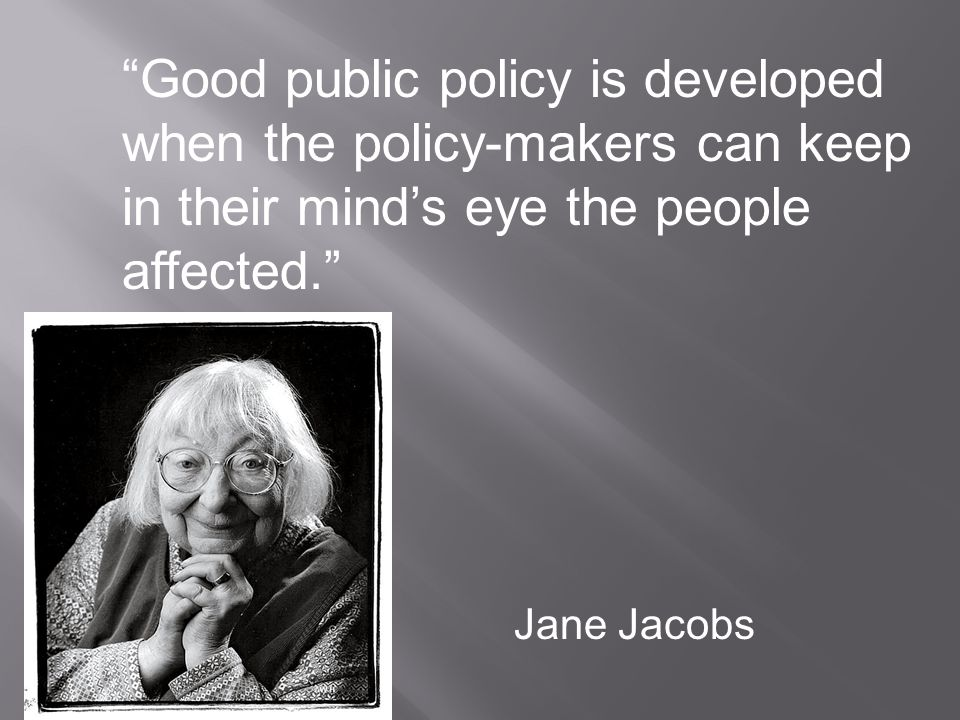 Good public policy is developed when the policy-makers can keep in their mind's eye the people affected. Jane Jacobs