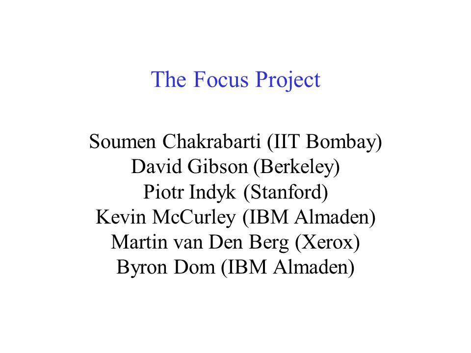 The Focus Project Soumen Chakrabarti (IIT Bombay) David Gibson (Berkeley) Piotr Indyk (Stanford) Kevin McCurley (IBM Almaden) Martin van Den Berg (Xerox) Byron Dom (IBM Almaden)