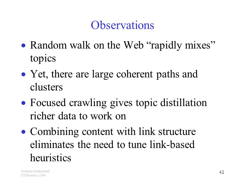 Soumen Chakrabarti IIT Bombay 1999 42 Observations  Random walk on the Web rapidly mixes topics  Yet, there are large coherent paths and clusters  Focused crawling gives topic distillation richer data to work on  Combining content with link structure eliminates the need to tune link-based heuristics