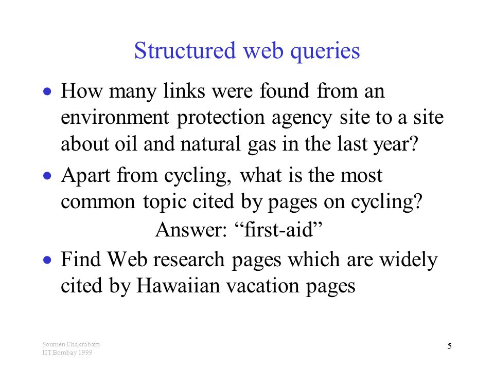 Soumen Chakrabarti IIT Bombay 1999 5 Structured web queries  How many links were found from an environment protection agency site to a site about oil and natural gas in the last year.