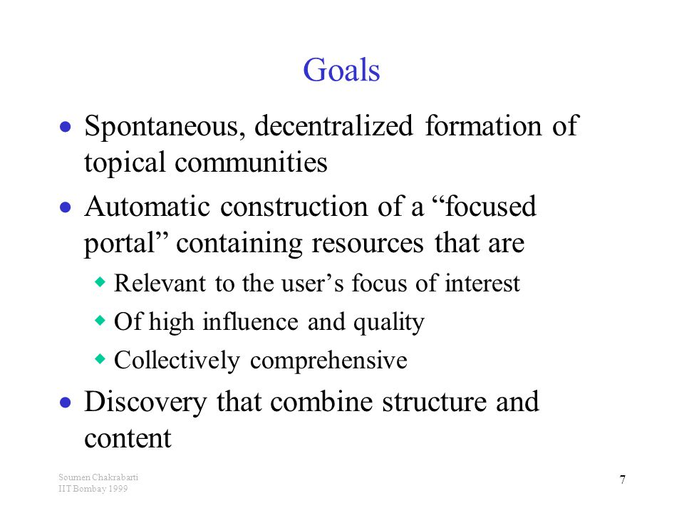 Soumen Chakrabarti IIT Bombay 1999 7 Goals  Spontaneous, decentralized formation of topical communities  Automatic construction of a focused portal containing resources that are  Relevant to the user's focus of interest  Of high influence and quality  Collectively comprehensive  Discovery that combine structure and content