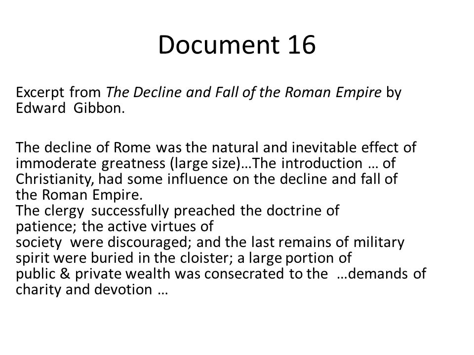 Document 16 Excerpt from The Decline and Fall of the Roman Empire by Edward Gibbon. The decline of Rome was the natural and inevitable effect of immod