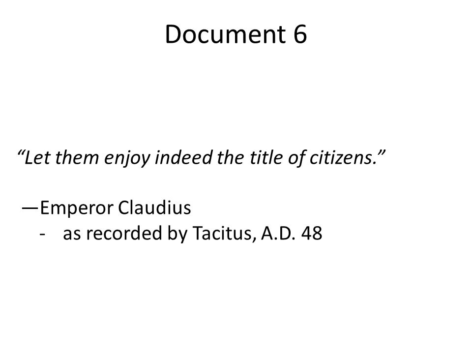 """Document 6 """"Let them enjoy indeed the title of citizens."""" —Emperor Claudius -as recorded by Tacitus, A.D. 48"""