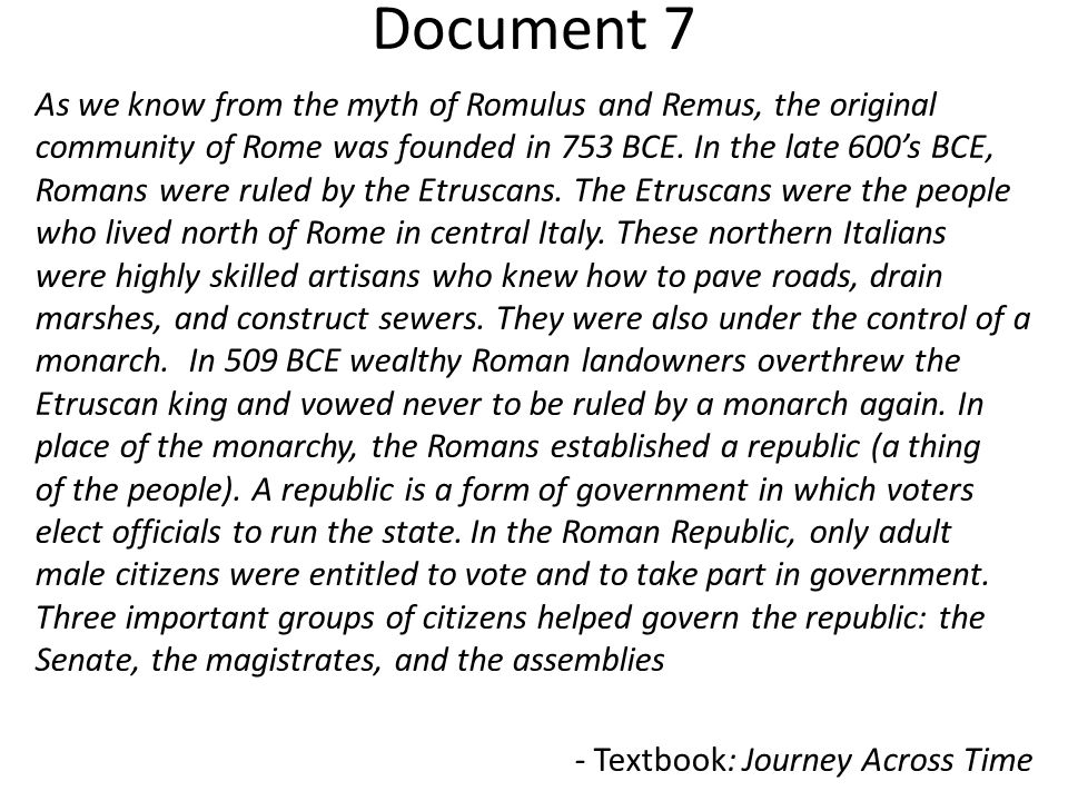 Document 7 As we know from the myth of Romulus and Remus, the original community of Rome was founded in 753 BCE. In the late 600's BCE, Romans were ru