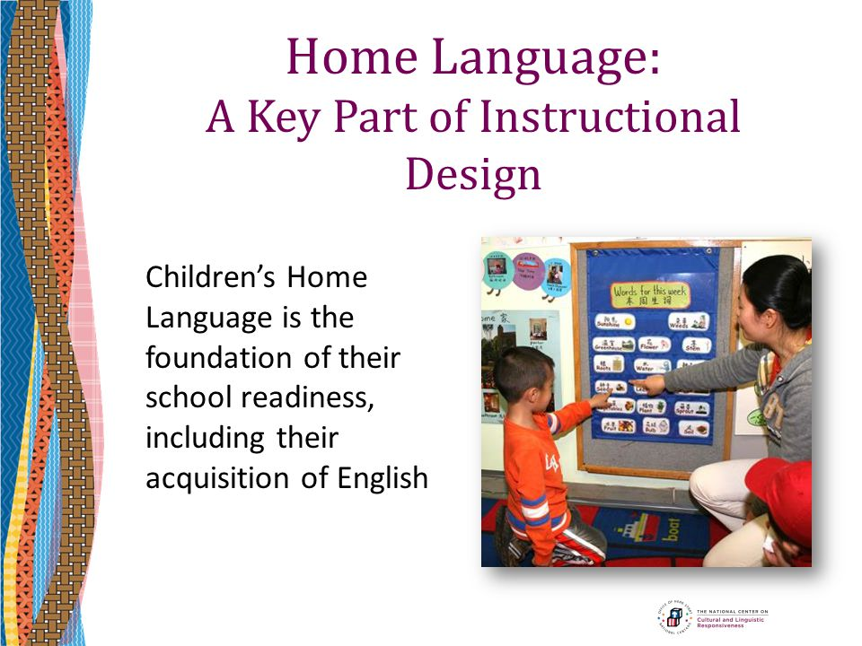 Home Language: A Key Part of Instructional Design Children's Home Language is the foundation of their school readiness, including their acquisition of