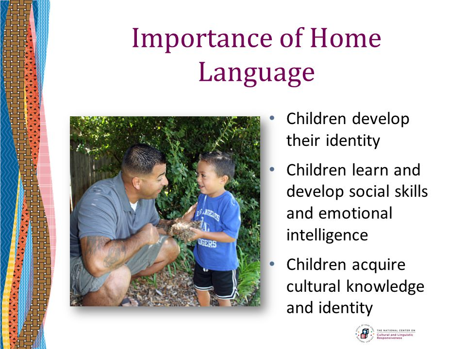 Importance of Home Language Children develop their identity Children learn and develop social skills and emotional intelligence Children acquire cultu