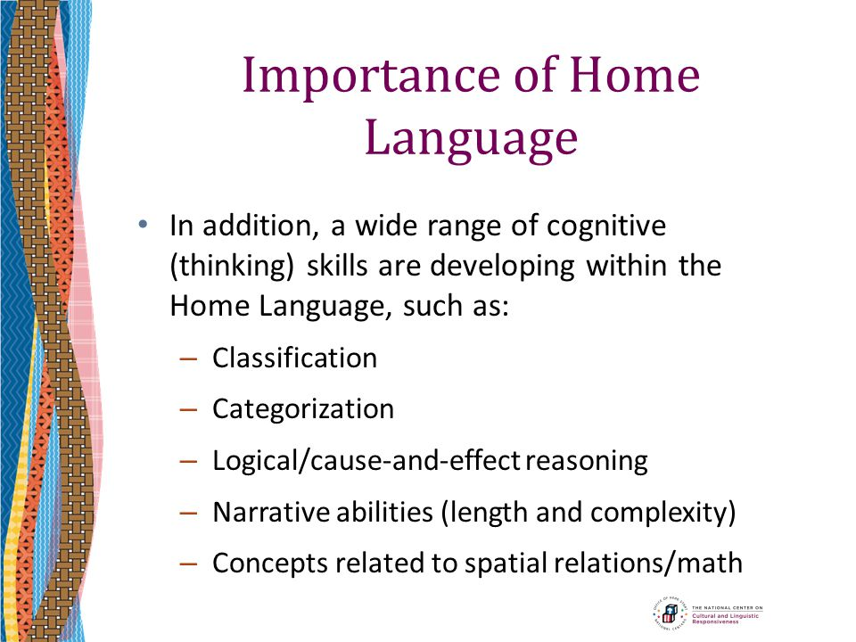 Importance of Home Language In addition, a wide range of cognitive (thinking) skills are developing within the Home Language, such as: – Classificatio