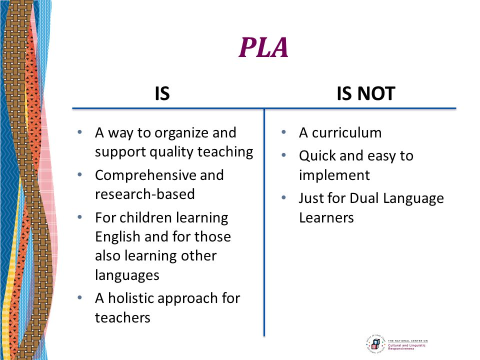 PLA IS A way to organize and support quality teaching Comprehensive and research-based For children learning English and for those also learning other