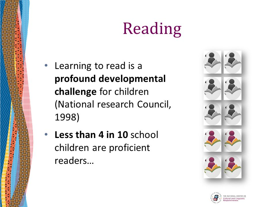 Reading Learning to read is a profound developmental challenge for children (National research Council, 1998) Less than 4 in 10 school children are pr