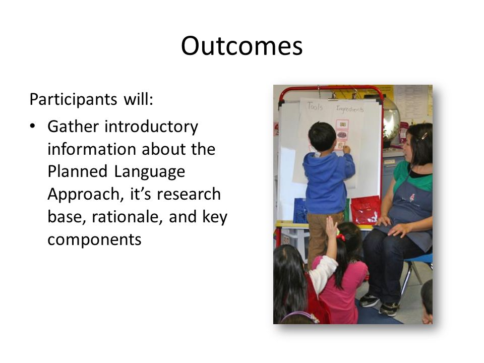 Outcomes Participants will: Gather introductory information about the Planned Language Approach, it's research base, rationale, and key components