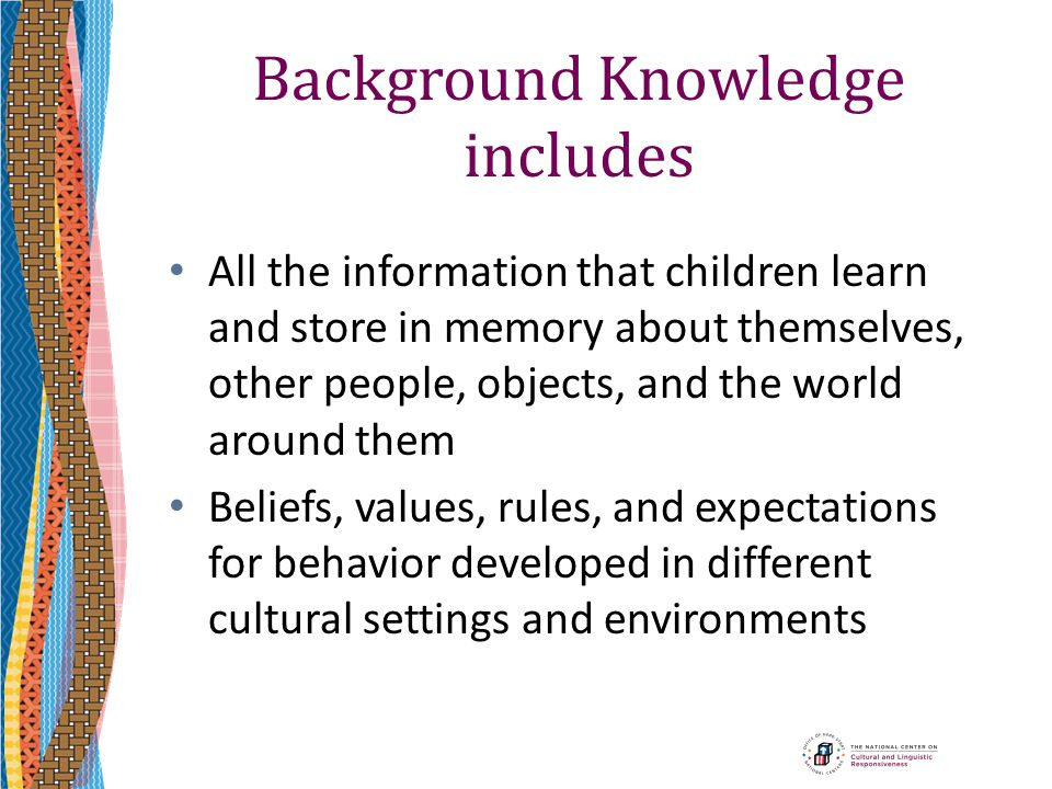 Background Knowledge includes All the information that children learn and store in memory about themselves, other people, objects, and the world aroun