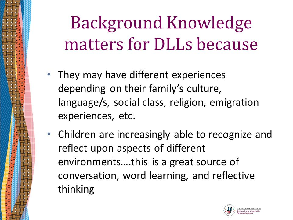 Background Knowledge matters for DLLs because They may have different experiences depending on their family's culture, language/s, social class, relig