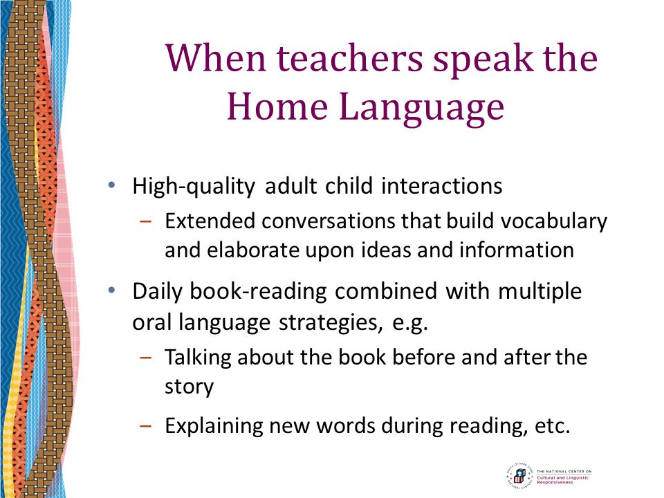 When teachers speak the Home Language High-quality adult child interactions ‒Extended conversations that build vocabulary and elaborate upon ideas and