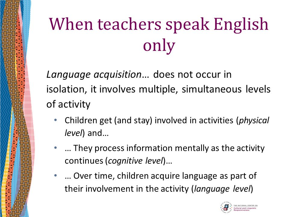 When teachers speak English only Language acquisition… does not occur in isolation, it involves multiple, simultaneous levels of activity Children get