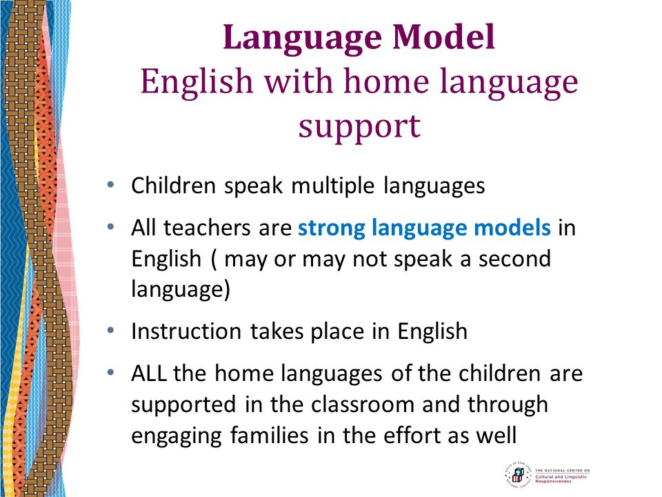 Language Model English with home language support Children speak multiple languages All teachers are strong language models in English ( may or may no