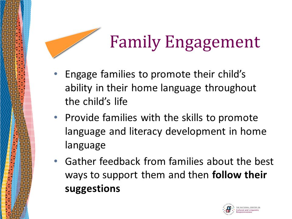Family Engagement Engage families to promote their child's ability in their home language throughout the child's life Provide families with the skills