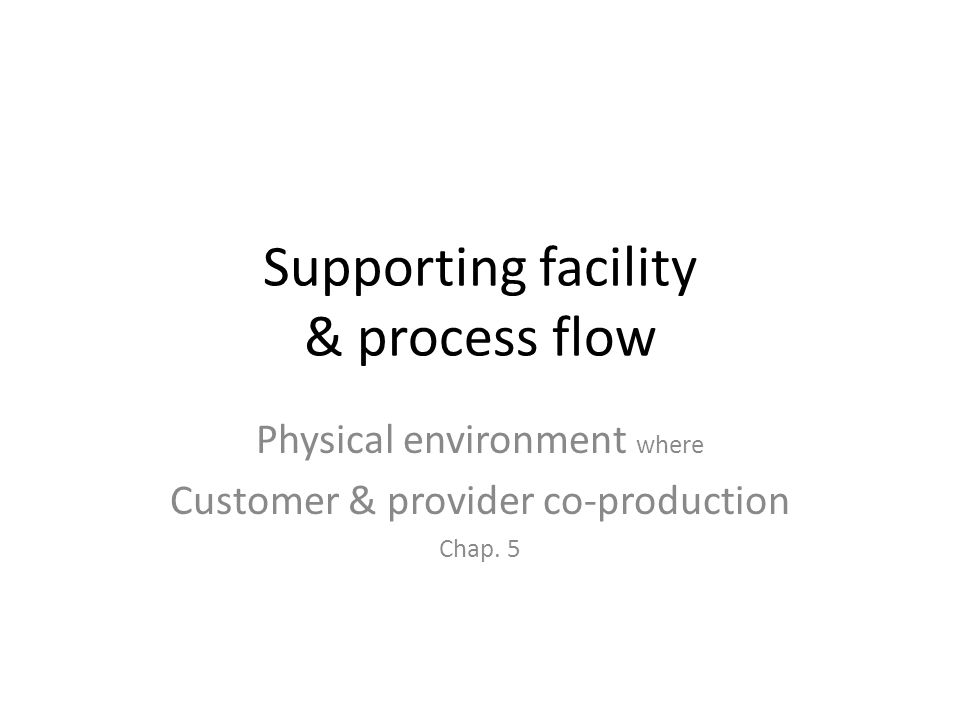 Supporting facility & process flow Physical environment where Customer & provider co-production Chap. 5