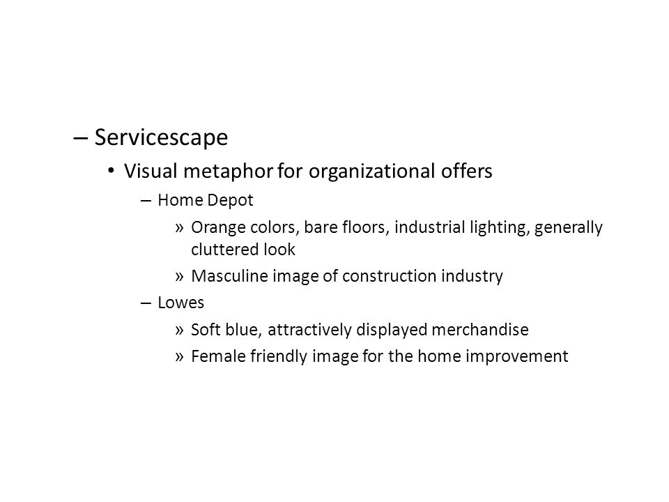 – Servicescape Visual metaphor for organizational offers – Home Depot » Orange colors, bare floors, industrial lighting, generally cluttered look » Ma