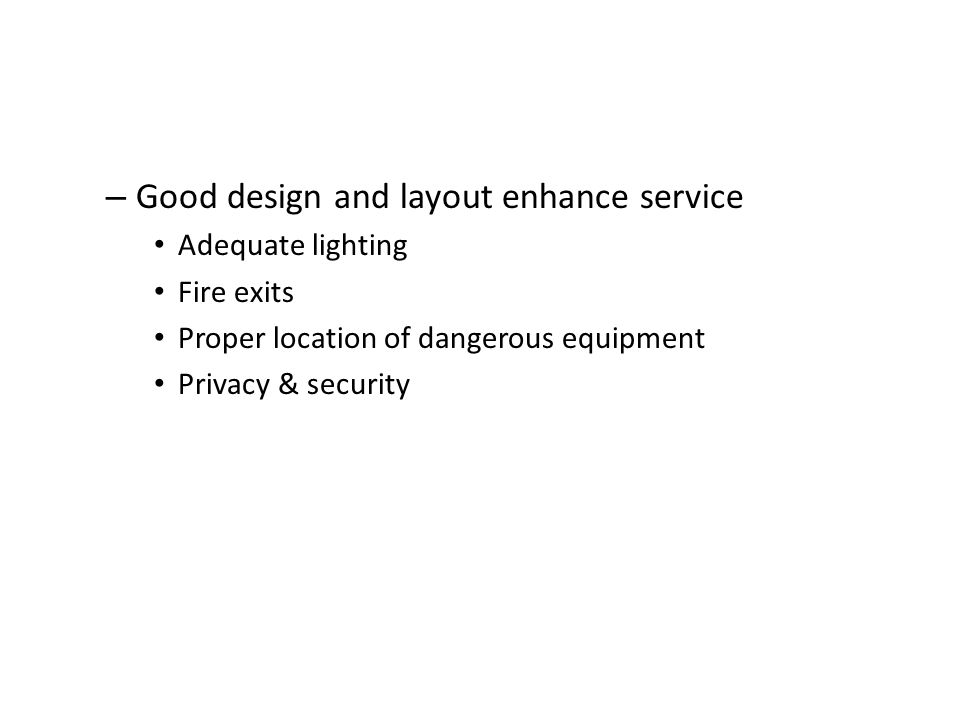 – Good design and layout enhance service Adequate lighting Fire exits Proper location of dangerous equipment Privacy & security