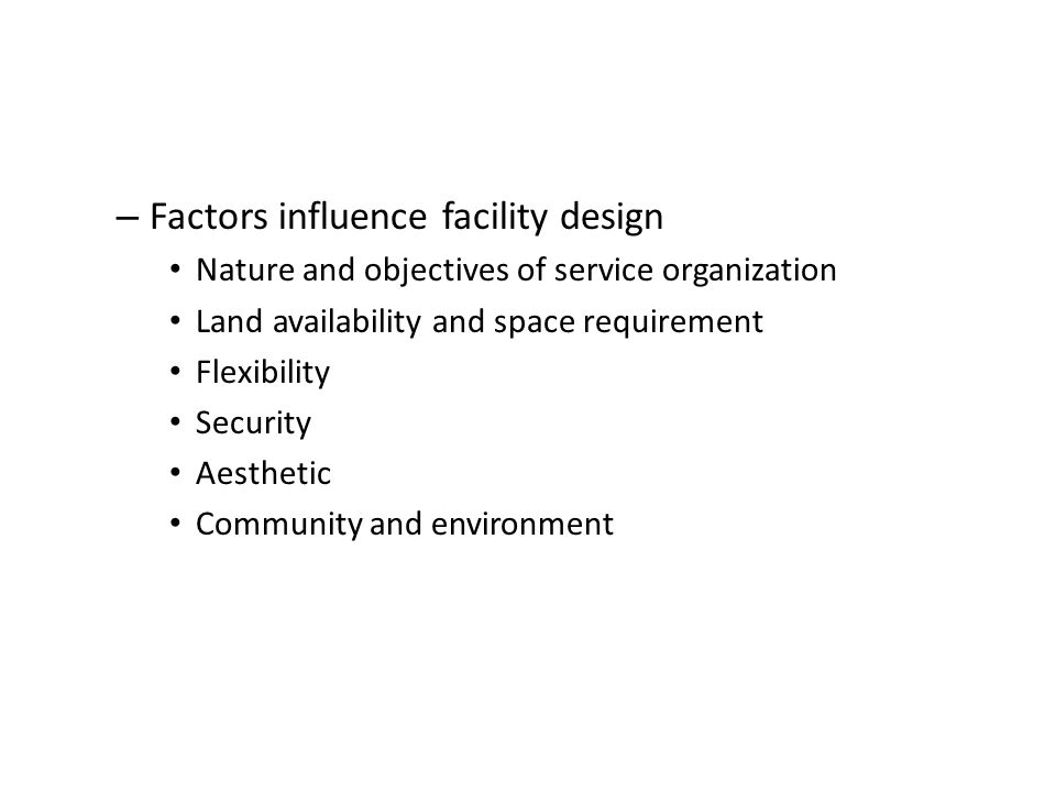 – Factors influence facility design Nature and objectives of service organization Land availability and space requirement Flexibility Security Aesthet