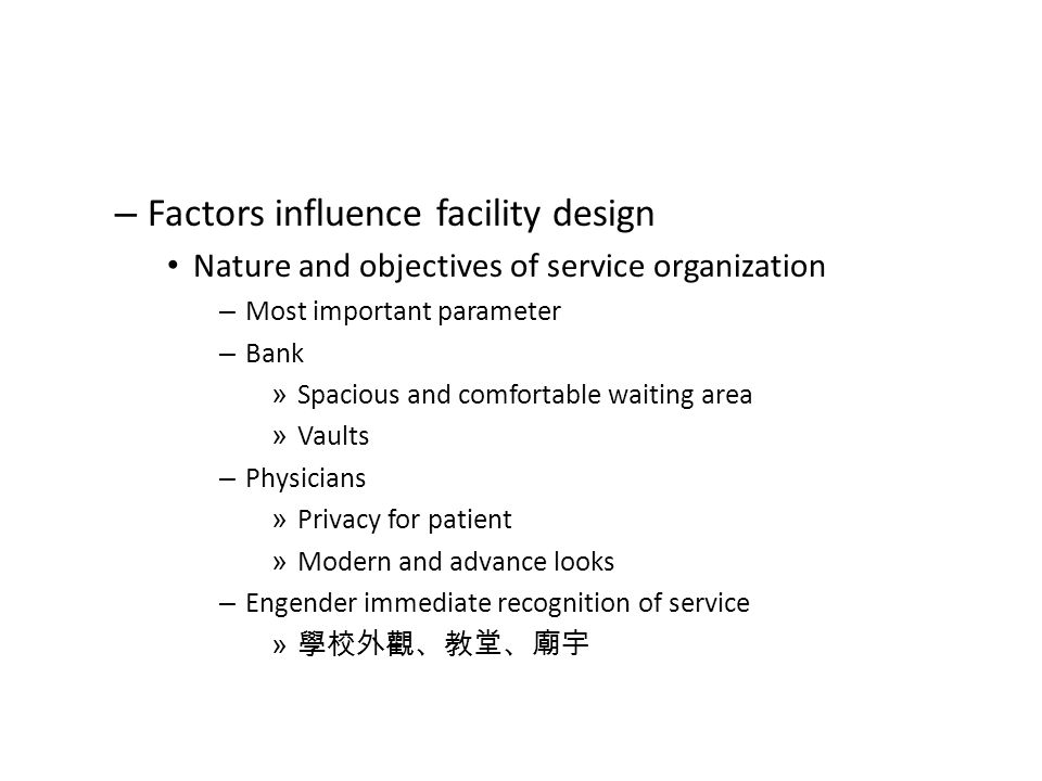 – Factors influence facility design Nature and objectives of service organization – Most important parameter – Bank » Spacious and comfortable waiting