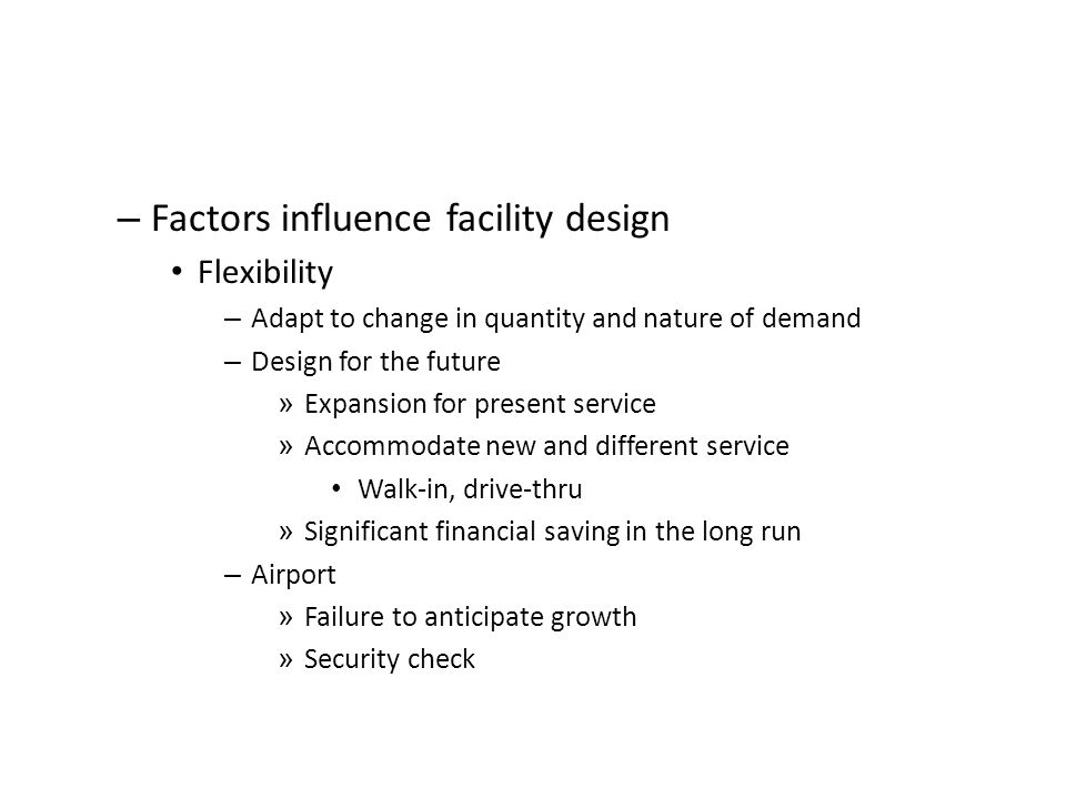 – Factors influence facility design Flexibility – Adapt to change in quantity and nature of demand – Design for the future » Expansion for present ser