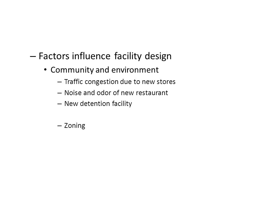 – Factors influence facility design Community and environment – Traffic congestion due to new stores – Noise and odor of new restaurant – New detentio