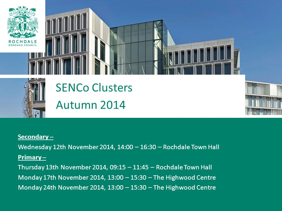 SENCo Clusters Autumn 2014 Secondary – Wednesday 12th November 2014, 14:00 – 16:30 – Rochdale Town Hall Primary – Thursday 13th November 2014, 09:15 – 11:45 – Rochdale Town Hall Monday 17th November 2014, 13:00 – 15:30 – The Highwood Centre Monday 24th November 2014, 13:00 – 15:30 – The Highwood Centre