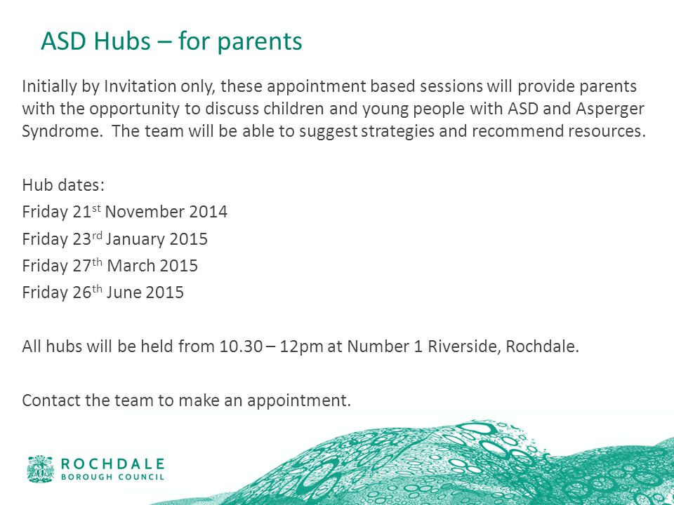 ASD Hubs – for parents Initially by Invitation only, these appointment based sessions will provide parents with the opportunity to discuss children and young people with ASD and Asperger Syndrome.