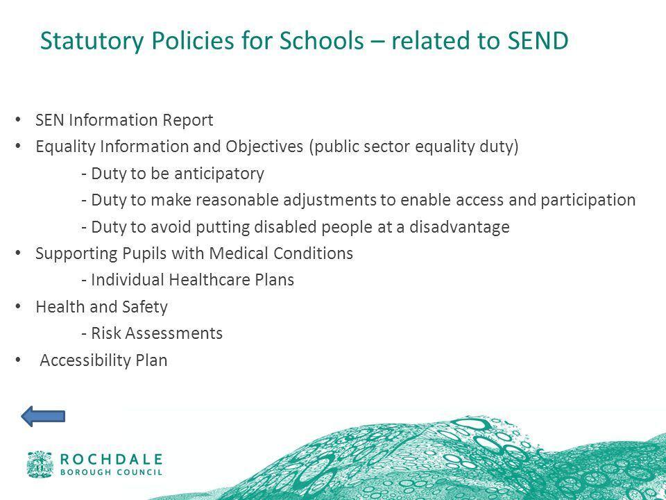 Statutory Policies for Schools – related to SEND SEN Information Report Equality Information and Objectives (public sector equality duty) - Duty to be anticipatory - Duty to make reasonable adjustments to enable access and participation - Duty to avoid putting disabled people at a disadvantage Supporting Pupils with Medical Conditions - Individual Healthcare Plans Health and Safety - Risk Assessments Accessibility Plan