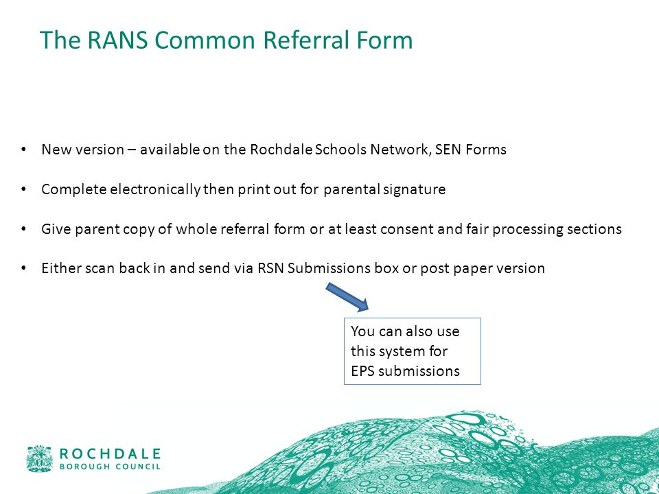 The RANS Common Referral Form New version – available on the Rochdale Schools Network, SEN Forms Complete electronically then print out for parental signature Give parent copy of whole referral form or at least consent and fair processing sections Either scan back in and send via RSN Submissions box or post paper version You can also use this system for EPS submissions