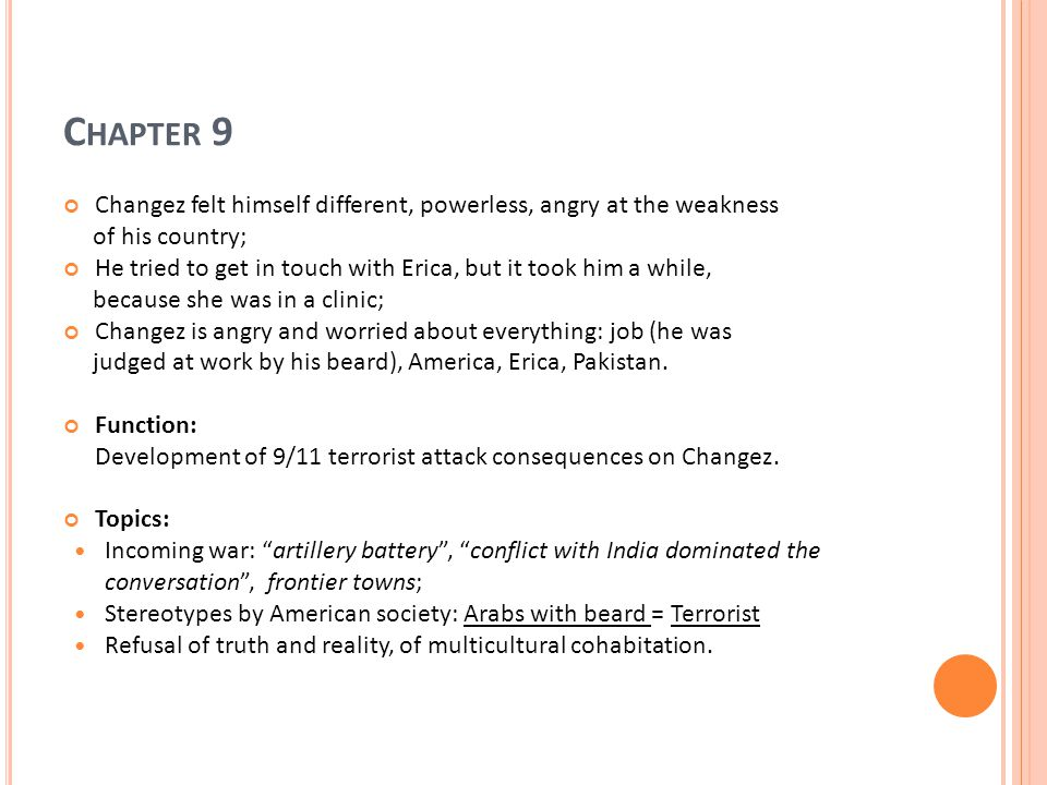 C HAPTER 9 Changez felt himself different, powerless, angry at the weakness of his country; He tried to get in touch with Erica, but it took him a while, because she was in a clinic; Changez is angry and worried about everything: job (he was judged at work by his beard), America, Erica, Pakistan.