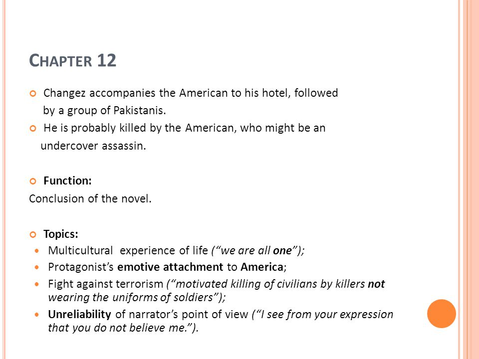 C HAPTER 12 Changez accompanies the American to his hotel, followed by a group of Pakistanis. He is probably killed by the American, who might be an u