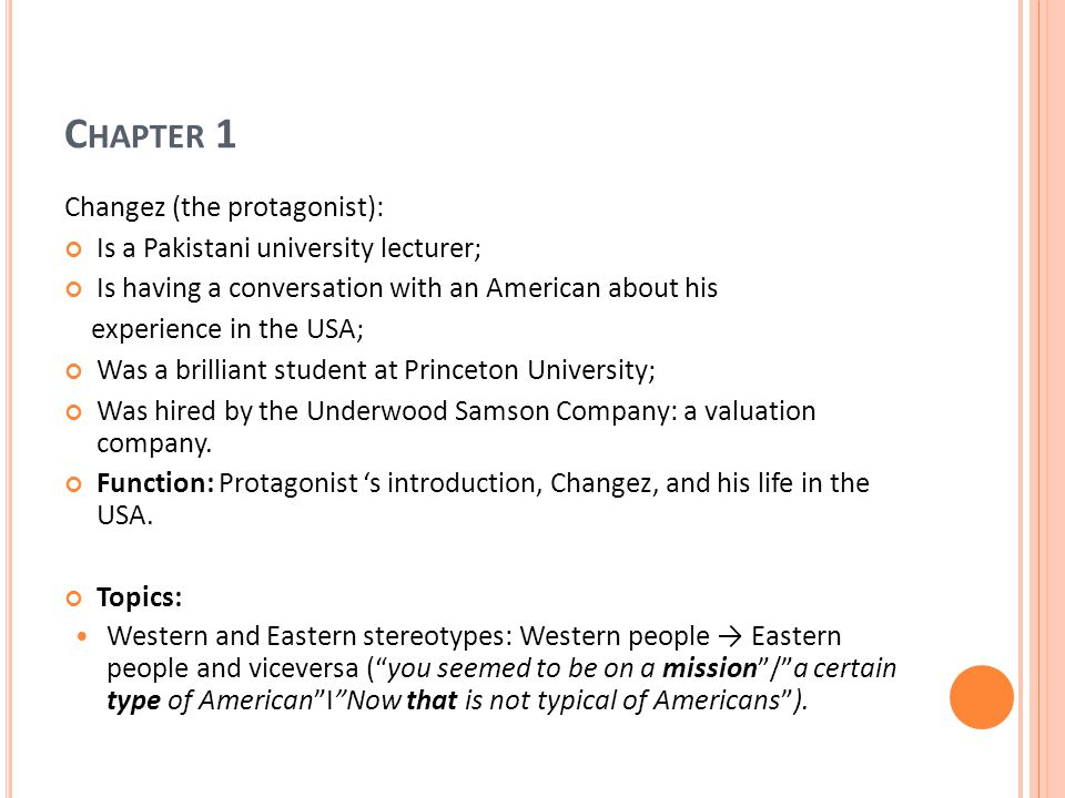 C HAPTER 1 Changez (the protagonist): Is a Pakistani university lecturer; Is having a conversation with an American about his experience in the USA; Was a brilliant student at Princeton University; Was hired by the Underwood Samson Company: a valuation company.