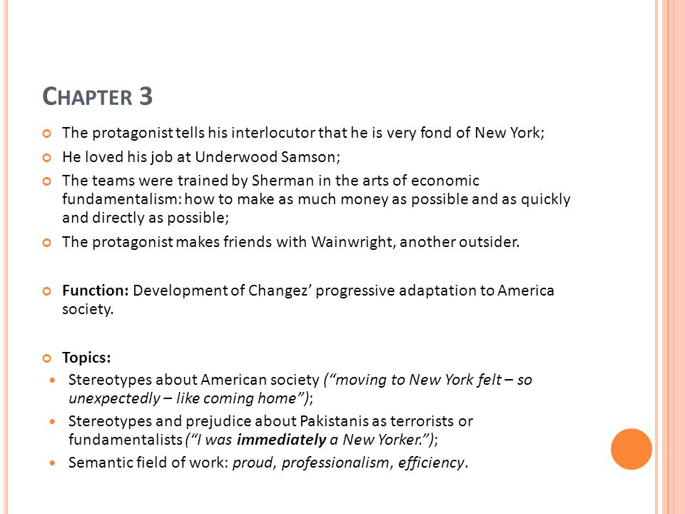 C HAPTER 3 The protagonist tells his interlocutor that he is very fond of New York; He loved his job at Underwood Samson; The teams were trained by Sherman in the arts of economic fundamentalism: how to make as much money as possible and as quickly and directly as possible; The protagonist makes friends with Wainwright, another outsider.