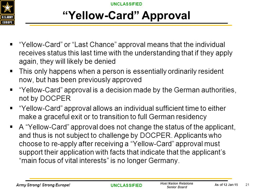"""Army Strong! Strong Europe! As of 12 Jan 15 UNCLASSIFIED Host Nation Relations Senior Board 21  """"Yellow-Card"""" or """"Last Chance"""" approval means that th"""